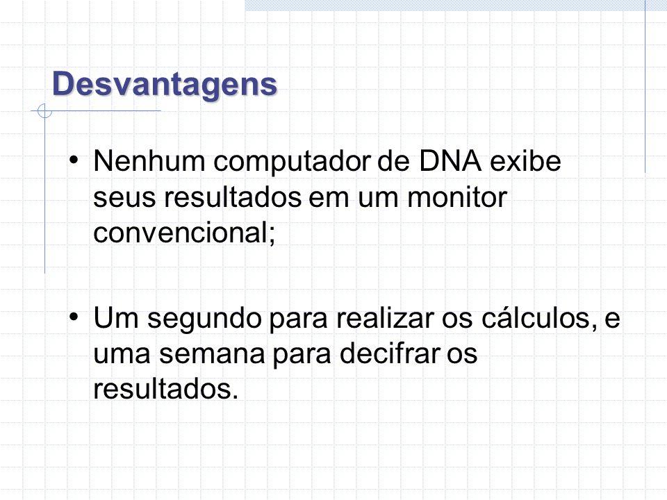 Desvantagens Nenhum computador de DNA exibe seus resultados em um monitor convencional;