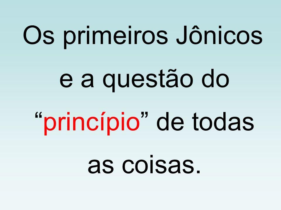 Os primeiros Jônicos e a questão do princípio de todas as coisas.