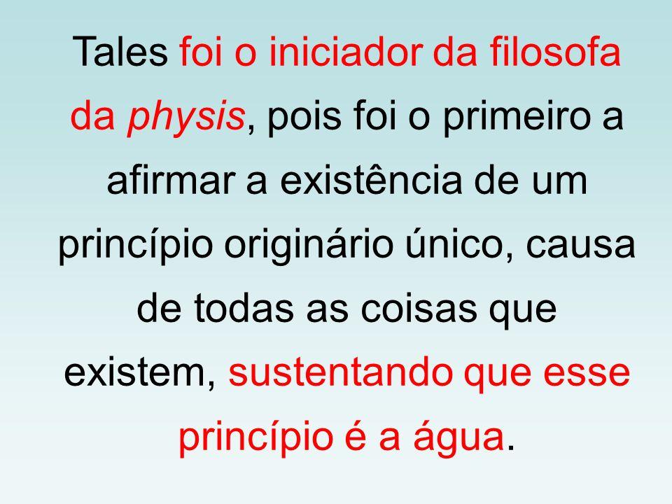 Tales foi o iniciador da filosofa da physis, pois foi o primeiro a afirmar a existência de um princípio originário único, causa de todas as coisas que existem, sustentando que esse princípio é a água.