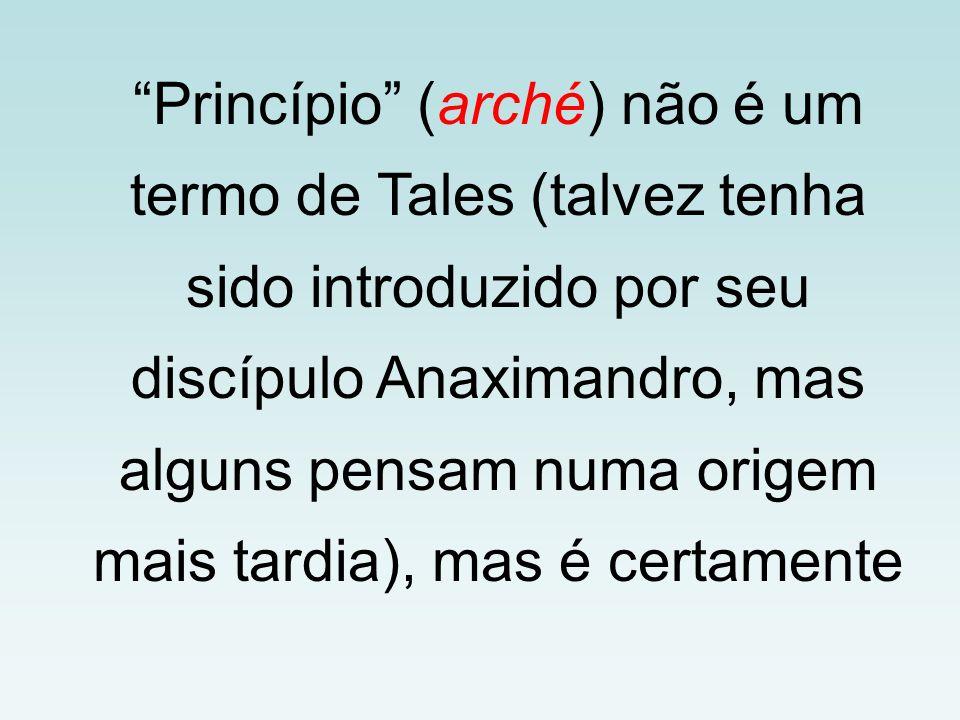 Princípio (arché) não é um termo de Tales (talvez tenha sido introduzido por seu discípulo Anaximandro, mas alguns pensam numa origem mais tardia), mas é certamente