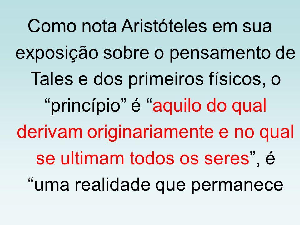 Como nota Aristóteles em sua exposição sobre o pensamento de Tales e dos primeiros físicos, o princípio é aquilo do qual derivam originariamente e no qual se ultimam todos os seres , é uma realidade que permanece