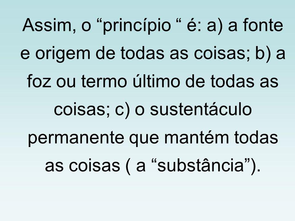 Assim, o princípio é: a) a fonte e origem de todas as coisas; b) a foz ou termo último de todas as coisas; c) o sustentáculo permanente que mantém todas as coisas ( a substância ).