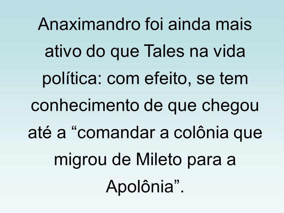 Anaximandro foi ainda mais ativo do que Tales na vida política: com efeito, se tem conhecimento de que chegou até a comandar a colônia que migrou de Mileto para a Apolônia .