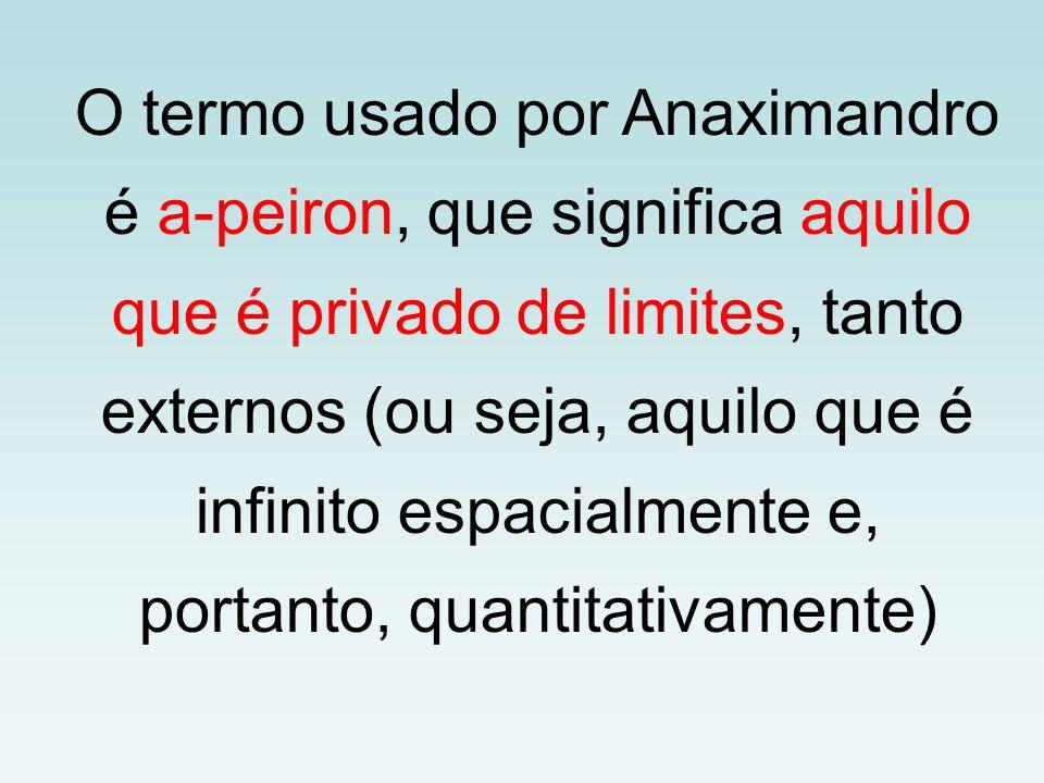 O termo usado por Anaximandro é a-peiron, que significa aquilo que é privado de limites, tanto externos (ou seja, aquilo que é infinito espacialmente e, portanto, quantitativamente)