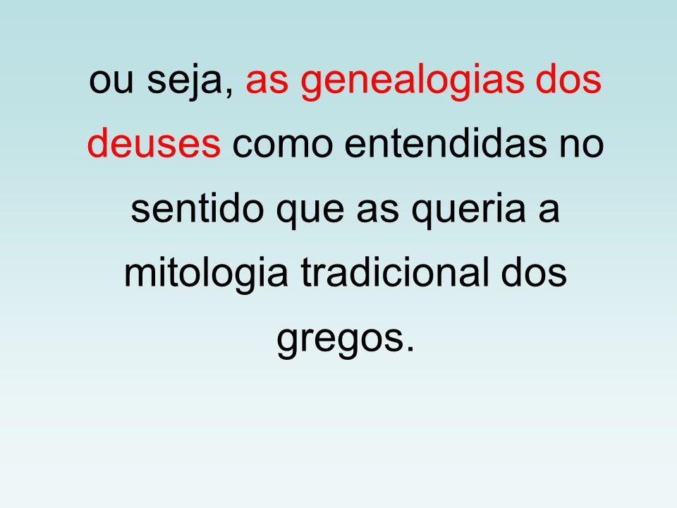 ou seja, as genealogias dos deuses como entendidas no sentido que as queria a mitologia tradicional dos gregos.