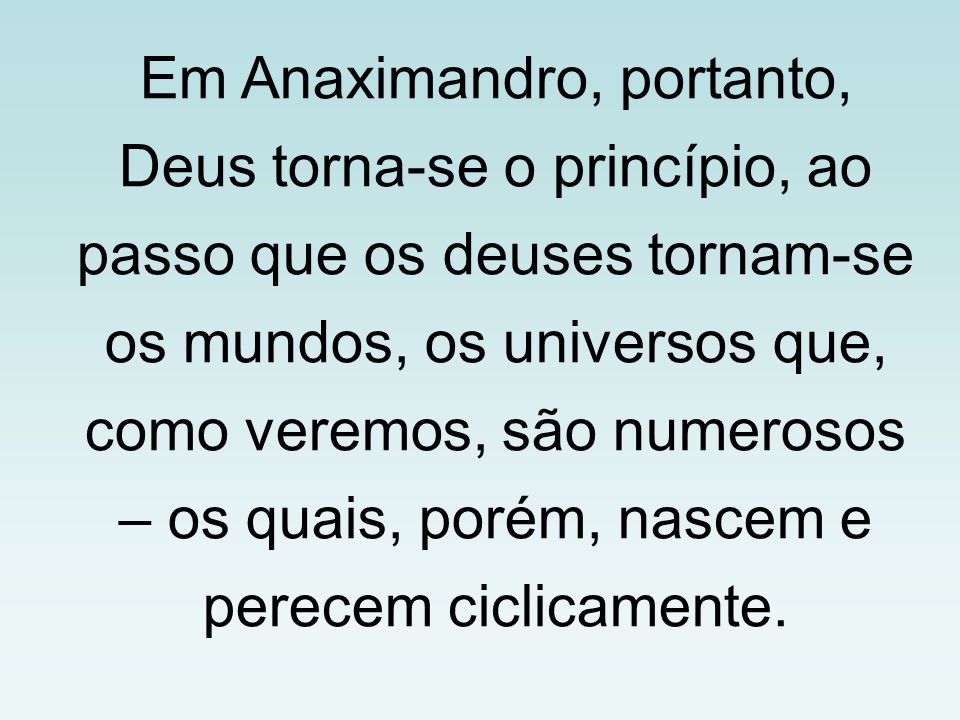 Em Anaximandro, portanto, Deus torna-se o princípio, ao passo que os deuses tornam-se os mundos, os universos que, como veremos, são numerosos – os quais, porém, nascem e perecem ciclicamente.