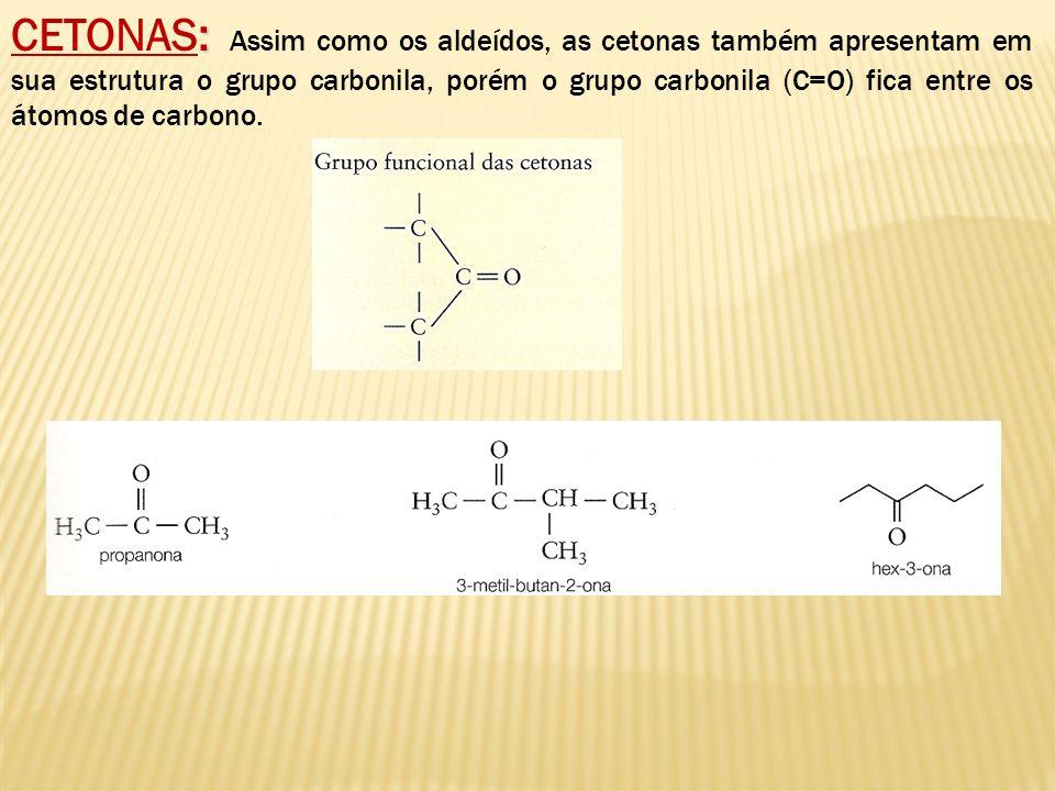 CETONAS: Assim como os aldeídos, as cetonas também apresentam em sua estrutura o grupo carbonila, porém o grupo carbonila (C=O) fica entre os átomos de carbono.
