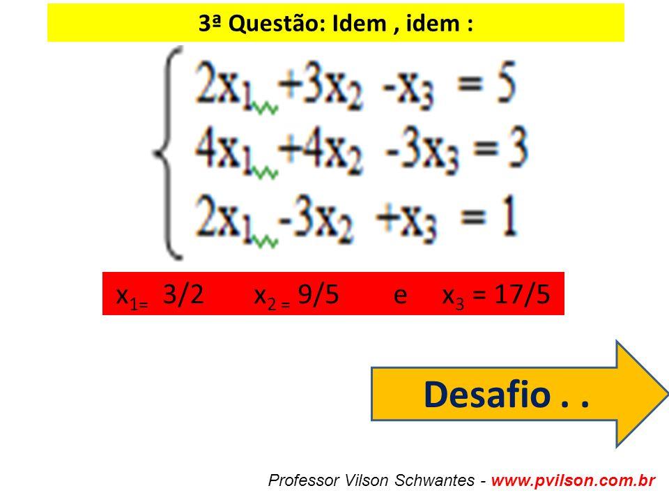 Desafio . . x1= 3/2 x2 = 9/5 e x3 = 17/5 3ª Questão: Idem , idem :