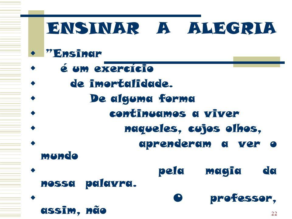 ENSINAR A ALEGRIA Ensinar é um exercício de imortalidade.