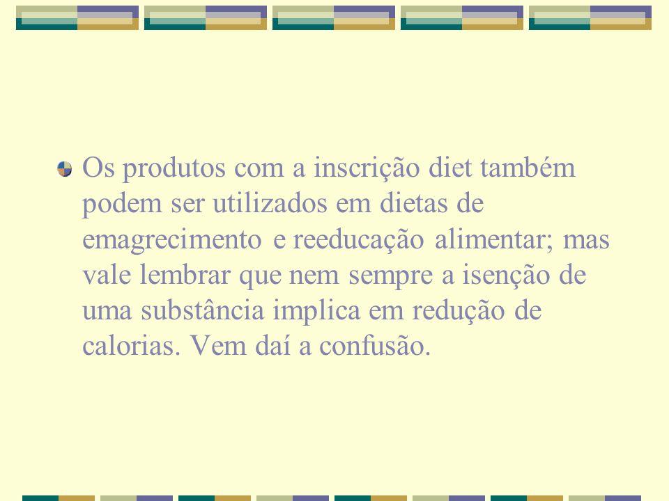 Os produtos com a inscrição diet também podem ser utilizados em dietas de emagrecimento e reeducação alimentar; mas vale lembrar que nem sempre a isenção de uma substância implica em redução de calorias.