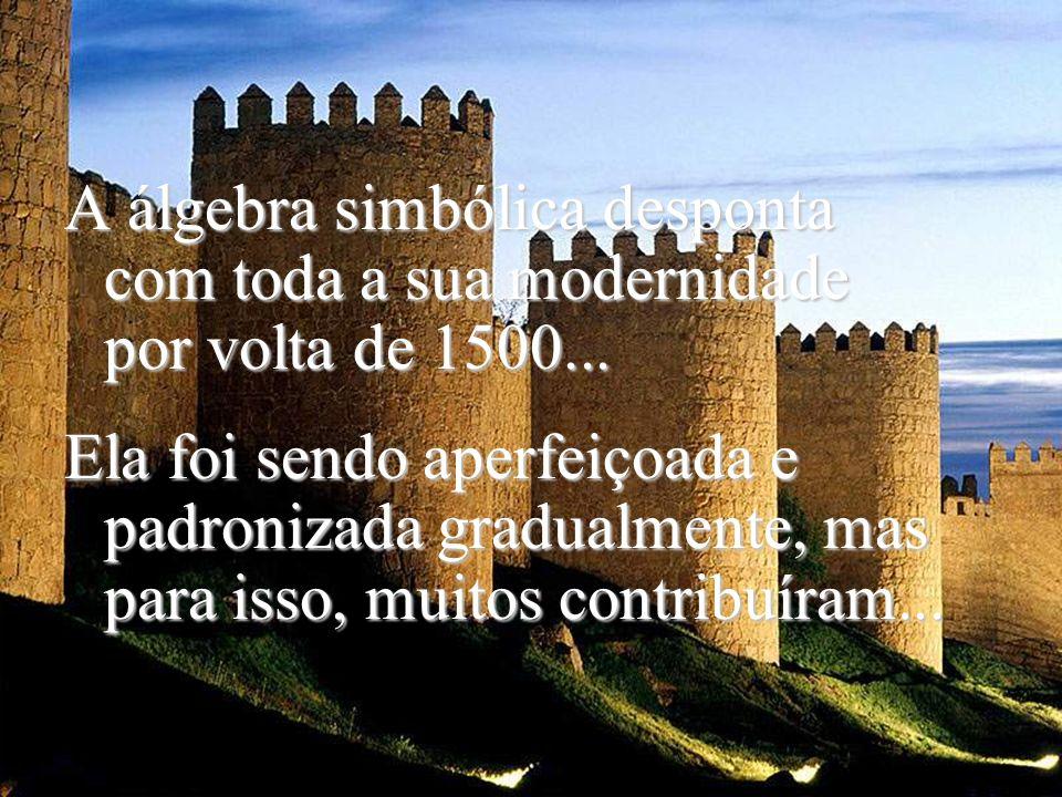 A álgebra simbólica desponta com toda a sua modernidade por volta de 1500...