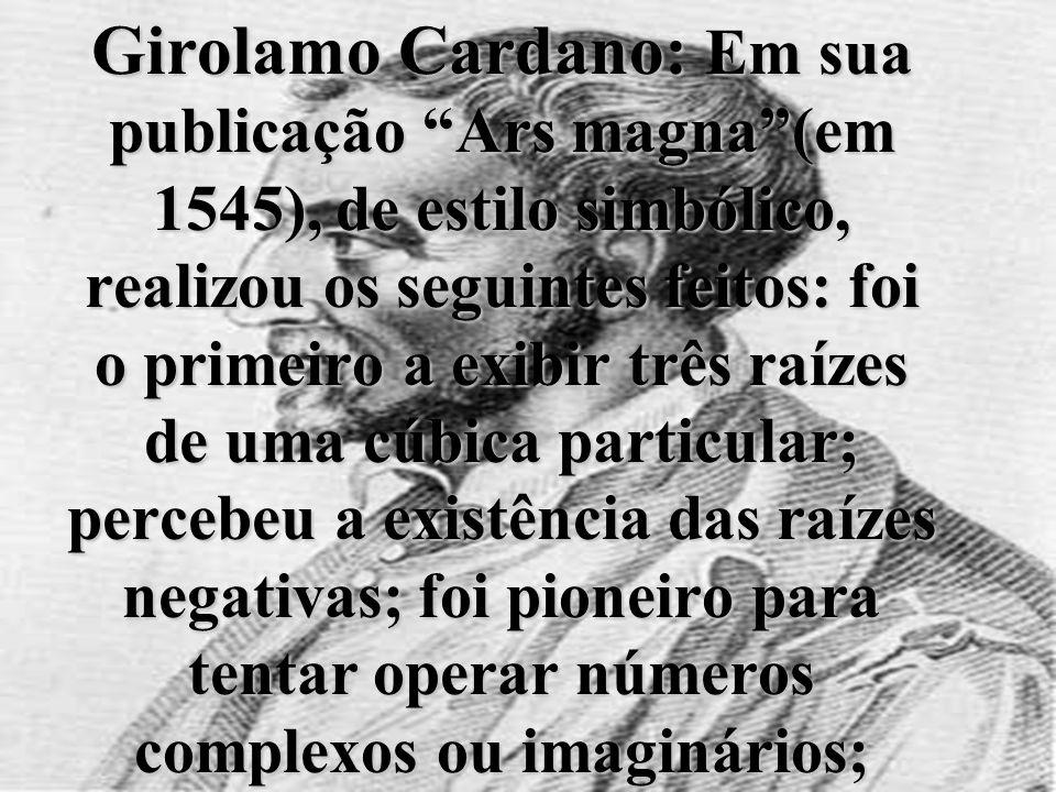 Girolamo Cardano: Em sua publicação Ars magna (em 1545), de estilo simbólico, realizou os seguintes feitos: foi o primeiro a exibir três raízes de uma cúbica particular; percebeu a existência das raízes negativas; foi pioneiro para tentar operar números complexos ou imaginários;