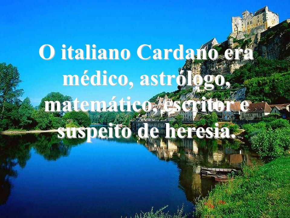O italiano Cardano era médico, astrólogo, matemático, escritor e suspeito de heresia.