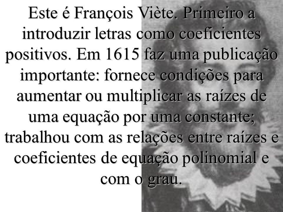 Este é François Viète. Primeiro a introduzir letras como coeficientes positivos.