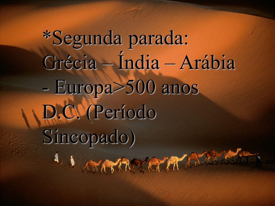 Segunda parada: Grécia – Índia – Arábia - Europa>500 anos D. C