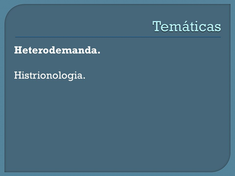 Temáticas Heterodemanda. Histrionologia.