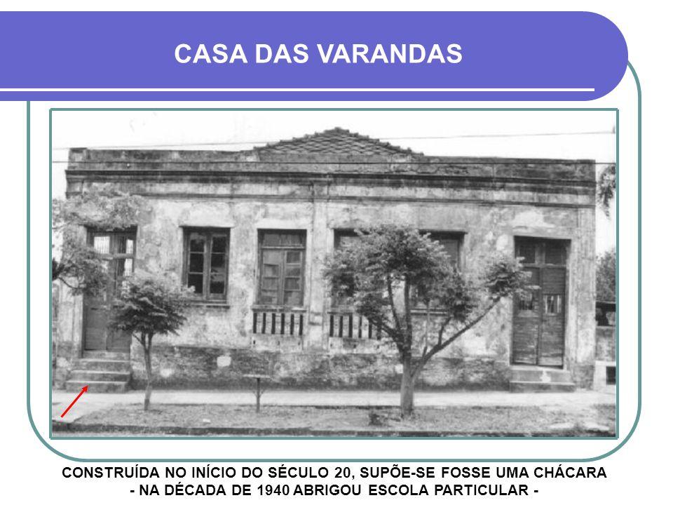 CASA DAS VARANDAS CONSTRUÍDA NO INÍCIO DO SÉCULO 20, SUPÕE-SE FOSSE UMA CHÁCARA - NA DÉCADA DE 1940 ABRIGOU ESCOLA PARTICULAR -