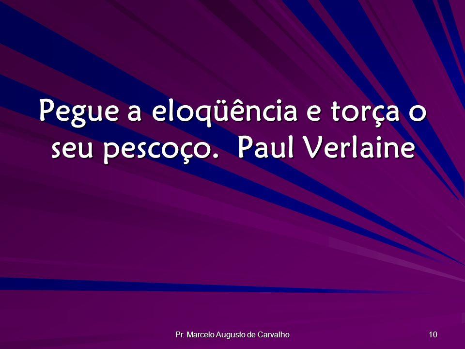 Pegue a eloqüência e torça o seu pescoço. Paul Verlaine
