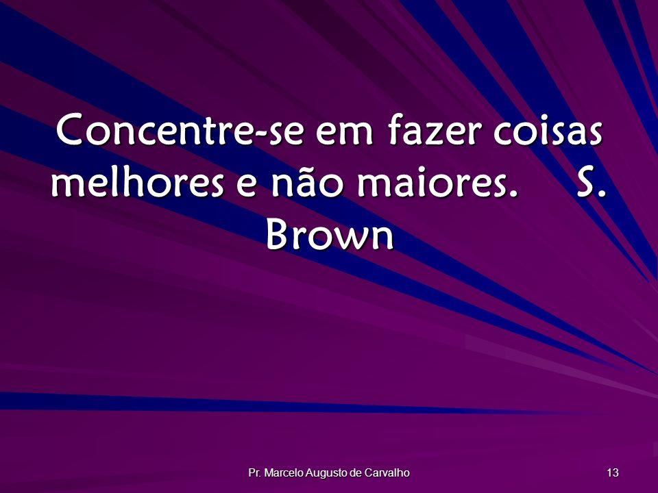 Concentre-se em fazer coisas melhores e não maiores. S. Brown