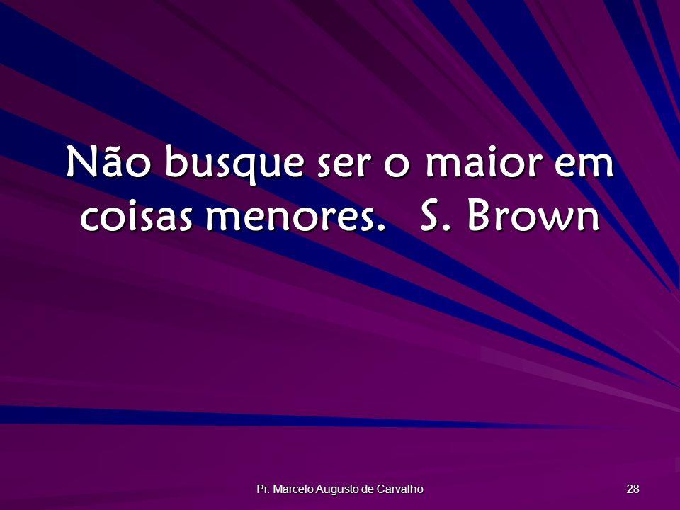 Não busque ser o maior em coisas menores. S. Brown