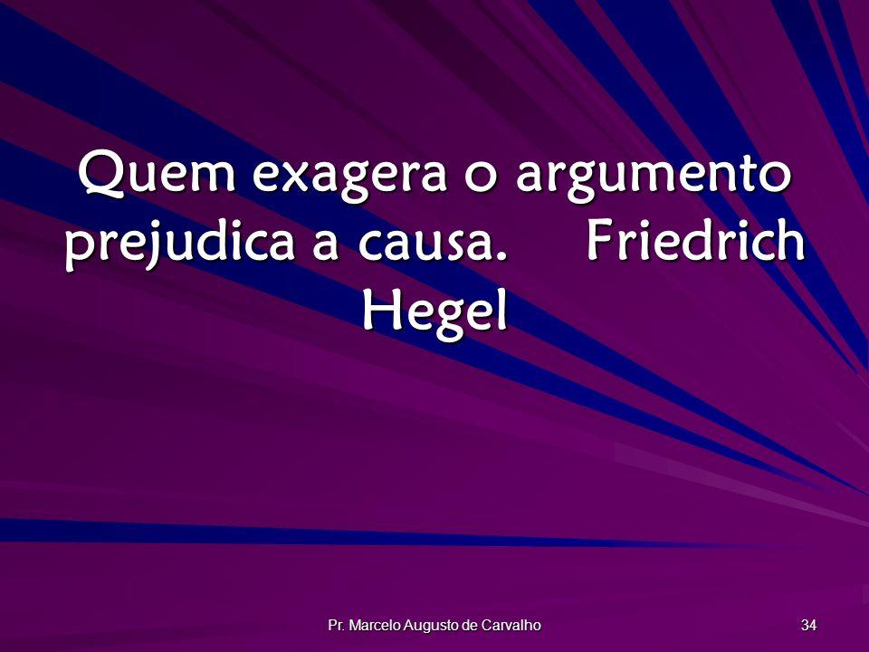 Quem exagera o argumento prejudica a causa. Friedrich Hegel