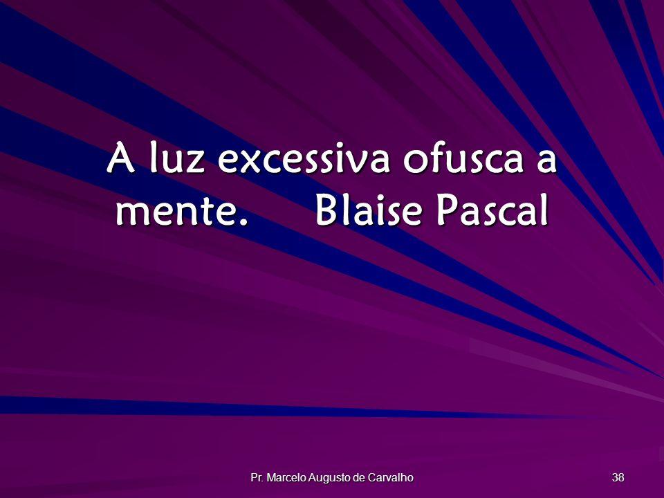 A luz excessiva ofusca a mente. Blaise Pascal
