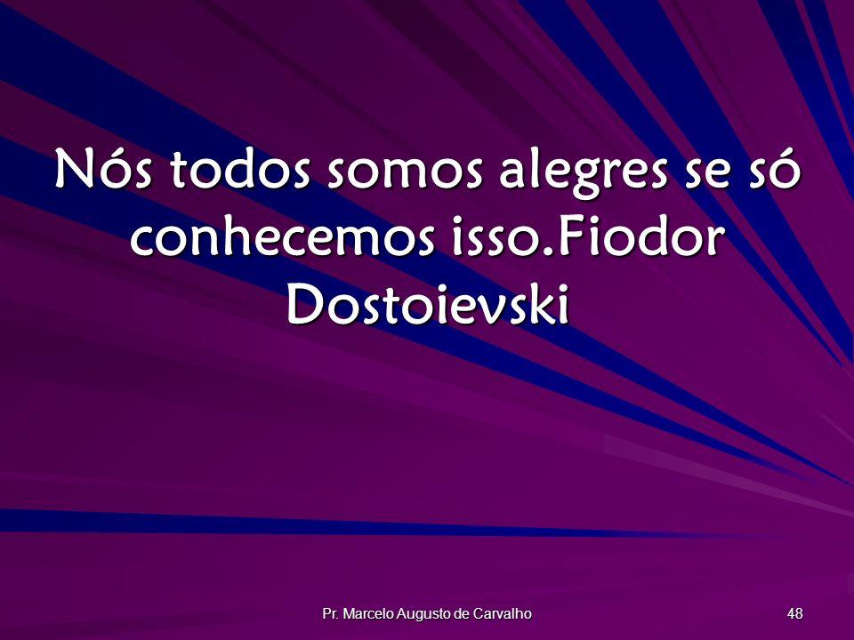 Nós todos somos alegres se só conhecemos isso. Fiodor Dostoievski