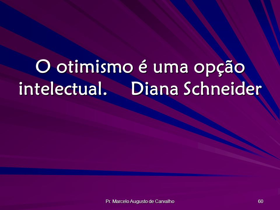 O otimismo é uma opção intelectual. Diana Schneider