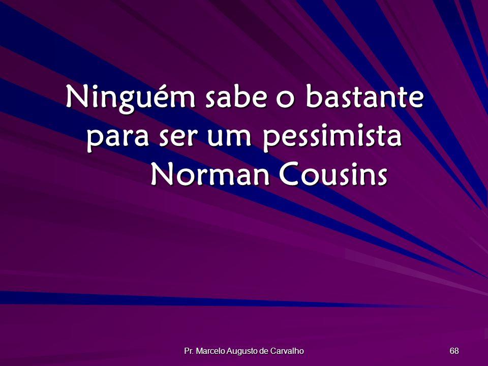 Ninguém sabe o bastante para ser um pessimista Norman Cousins