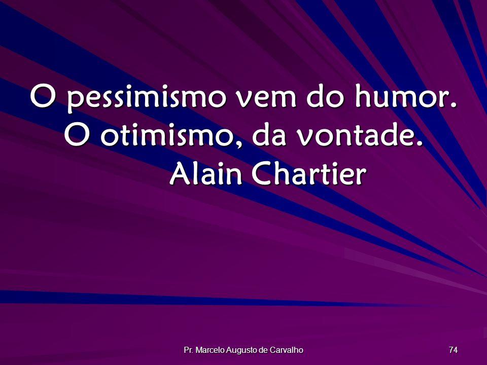 O pessimismo vem do humor. O otimismo, da vontade. Alain Chartier