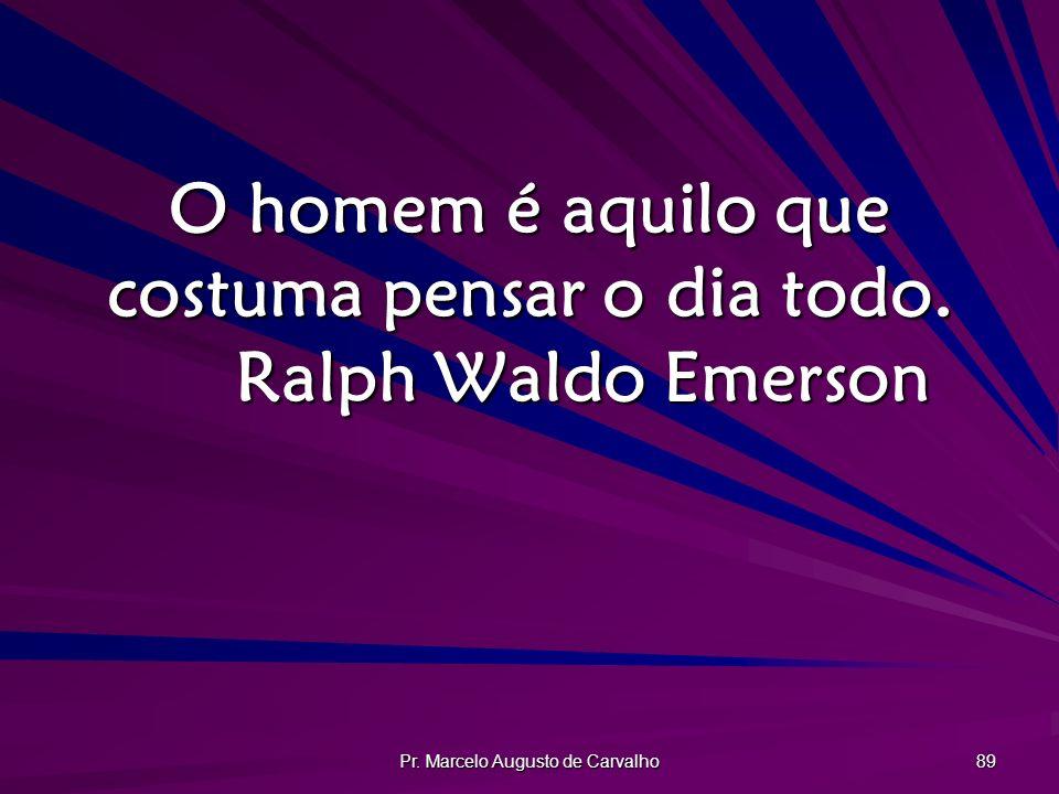 O homem é aquilo que costuma pensar o dia todo. Ralph Waldo Emerson