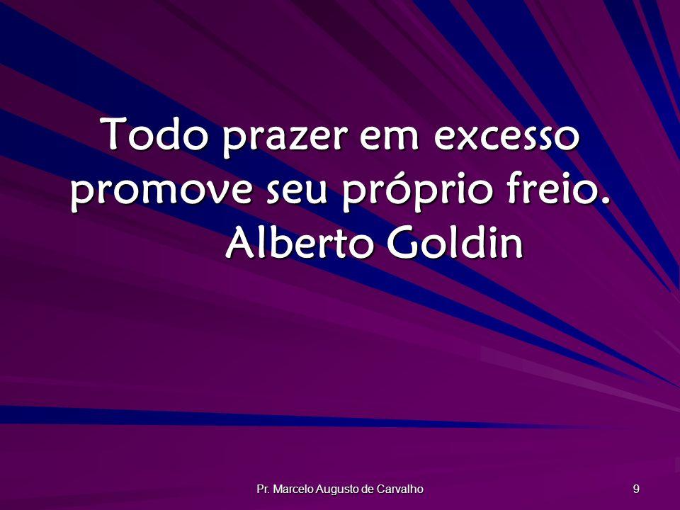 Todo prazer em excesso promove seu próprio freio. Alberto Goldin
