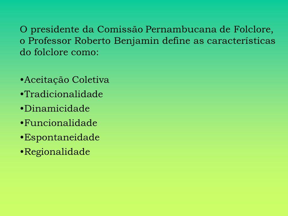 O presidente da Comissão Pernambucana de Folclore, o Professor Roberto Benjamin define as características do folclore como: