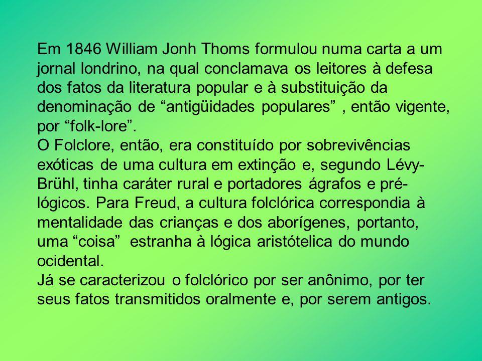 Em 1846 William Jonh Thoms formulou numa carta a um jornal londrino, na qual conclamava os leitores à defesa dos fatos da literatura popular e à substituição da denominação de antigüidades populares , então vigente, por folk-lore .