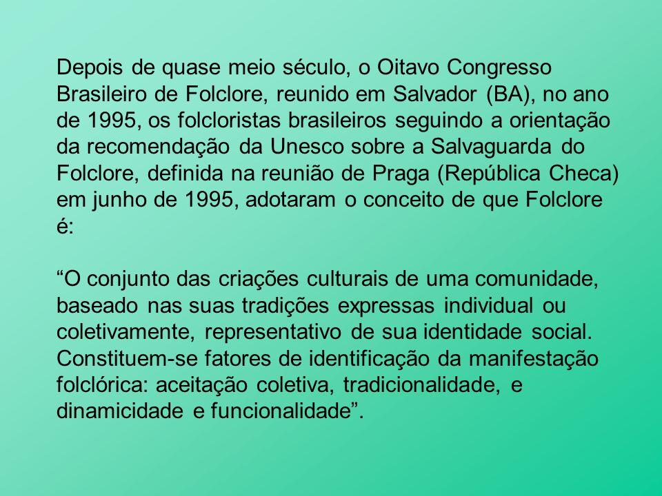 Depois de quase meio século, o Oitavo Congresso Brasileiro de Folclore, reunido em Salvador (BA), no ano de 1995, os folcloristas brasileiros seguindo a orientação da recomendação da Unesco sobre a Salvaguarda do Folclore, definida na reunião de Praga (República Checa) em junho de 1995, adotaram o conceito de que Folclore é: