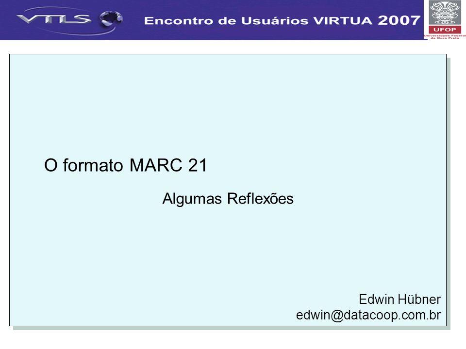 O formato MARC 21 Algumas Reflexões Edwin Hübner edwin@datacoop.com.br