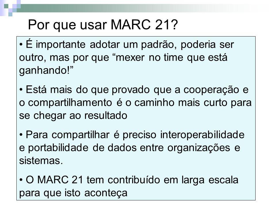 Por que usar MARC 21 É importante adotar um padrão, poderia ser outro, mas por que mexer no time que está ganhando!