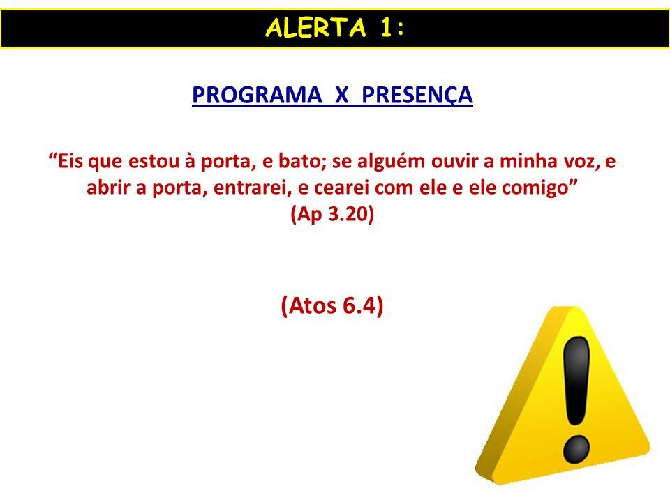 ALERTA 1: PROGRAMA X PRESENÇA (Atos 6.4)