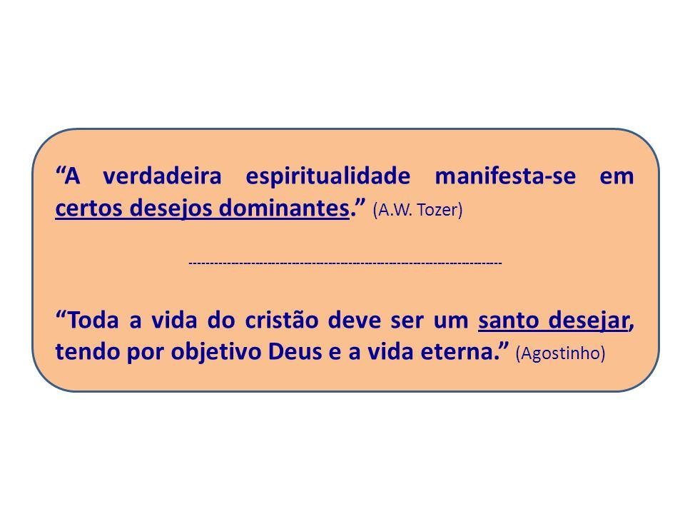 A verdadeira espiritualidade manifesta-se em certos desejos dominantes. (A.W. Tozer)