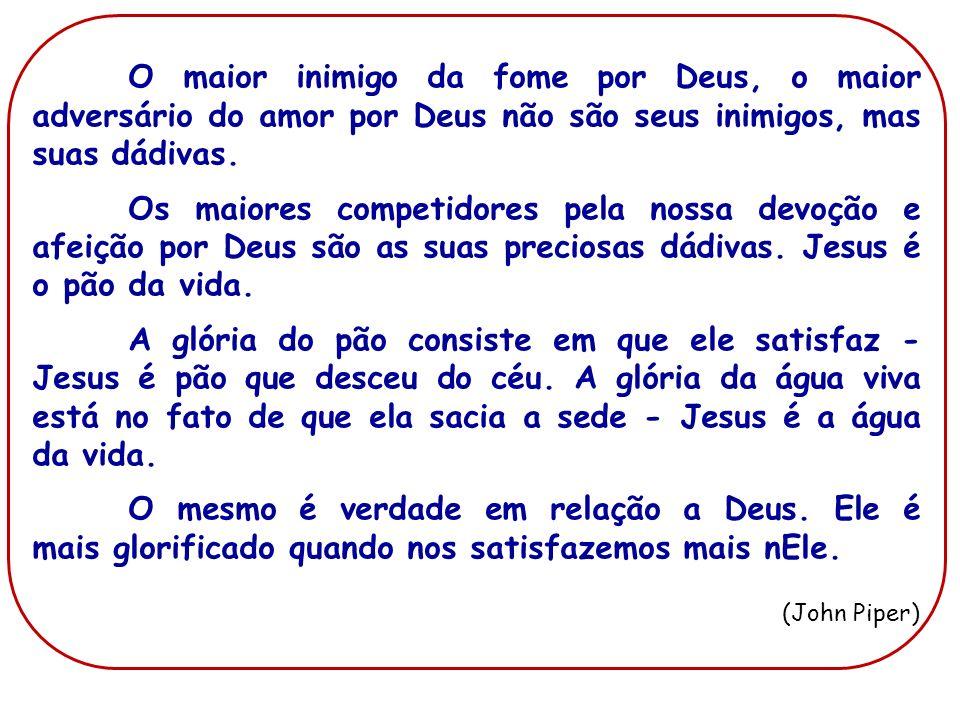 O maior inimigo da fome por Deus, o maior adversário do amor por Deus não são seus inimigos, mas suas dádivas.