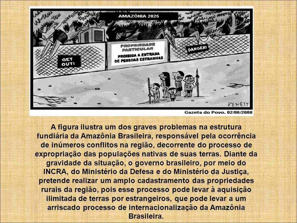 A figura ilustra um dos graves problemas na estrutura fundiária da Amazônia Brasileira, responsável pela ocorrência de inúmeros conflitos na região, decorrente do processo de expropriação das populações nativas de suas terras.