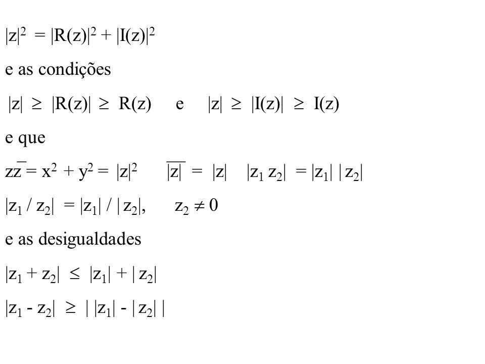 |z|2 = |R(z)|2 + |I(z)|2 e as condições. |z|  |R(z)|  R(z) e |z|  |I(z)|  I(z)