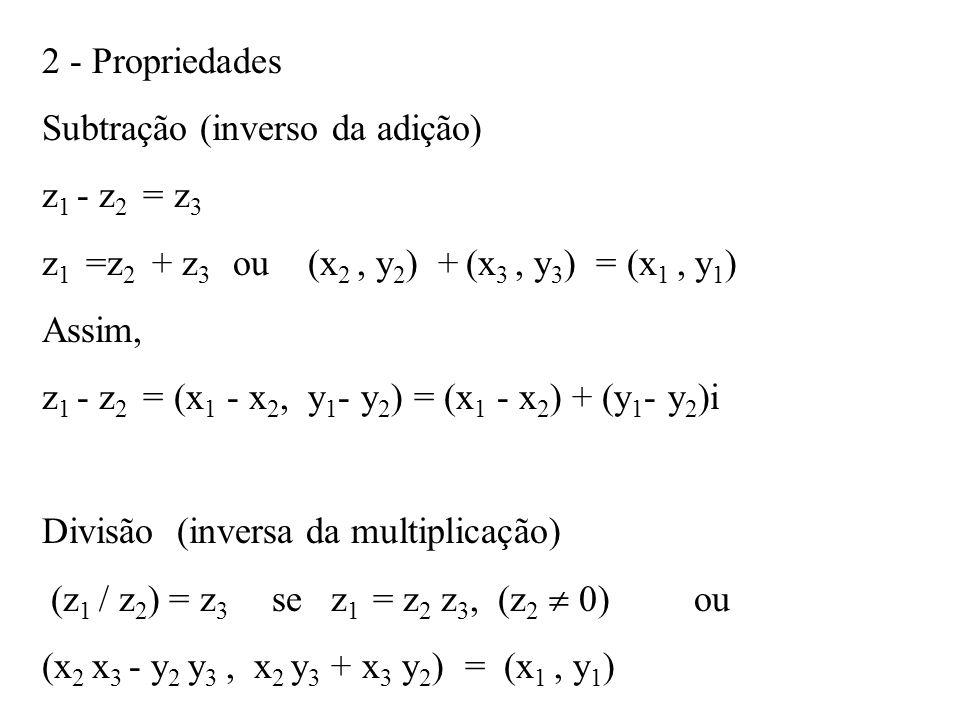 2 - Propriedades Subtração (inverso da adição) z1 - z2 = z3. z1 =z2 + z3 ou (x2 , y2) + (x3 , y3) = (x1 , y1)