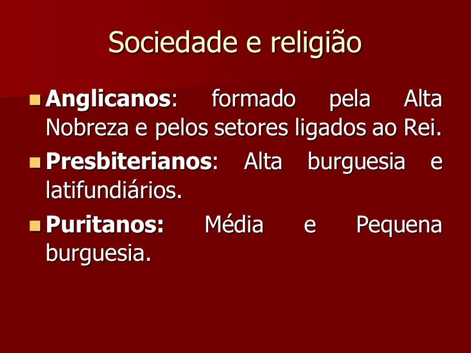 Sociedade e religião Anglicanos: formado pela Alta Nobreza e pelos setores ligados ao Rei. Presbiterianos: Alta burguesia e latifundiários.