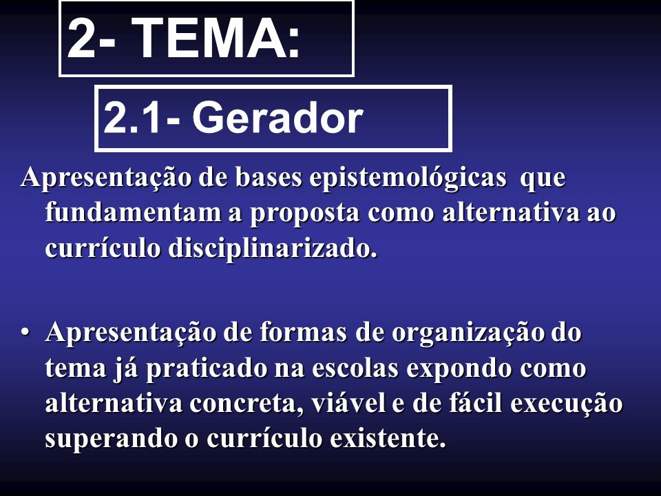 2- TEMA: 2.1- Gerador. Apresentação de bases epistemológicas que fundamentam a proposta como alternativa ao currículo disciplinarizado.