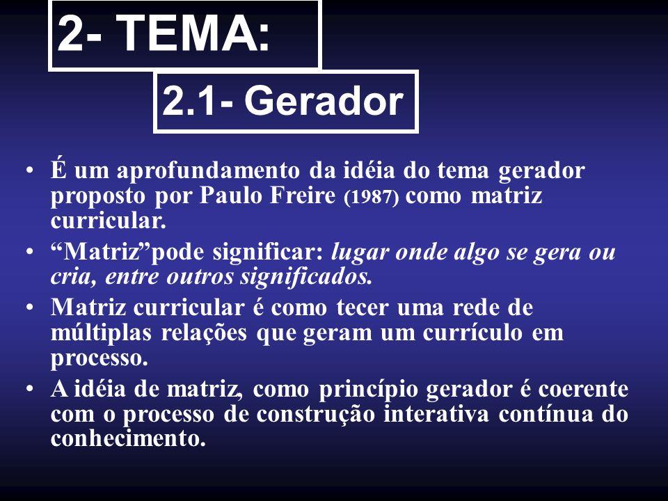 2- TEMA: 2.1- Gerador. É um aprofundamento da idéia do tema gerador proposto por Paulo Freire (1987) como matriz curricular.
