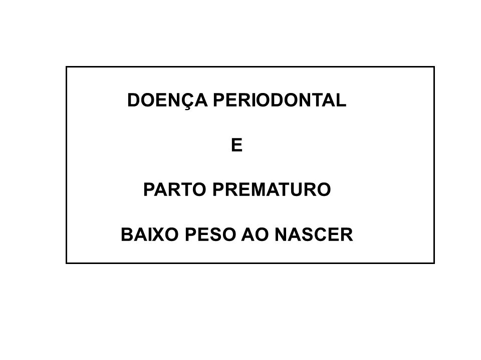 DOENÇA PERIODONTAL E PARTO PREMATURO BAIXO PESO AO NASCER