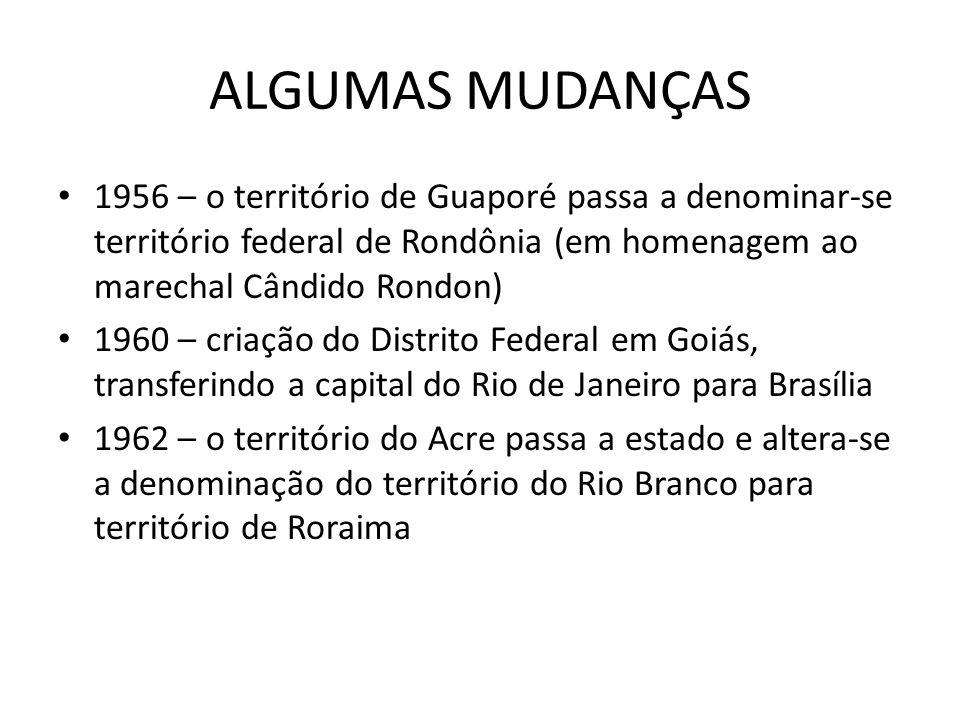 ALGUMAS MUDANÇAS 1956 – o território de Guaporé passa a denominar-se território federal de Rondônia (em homenagem ao marechal Cândido Rondon)