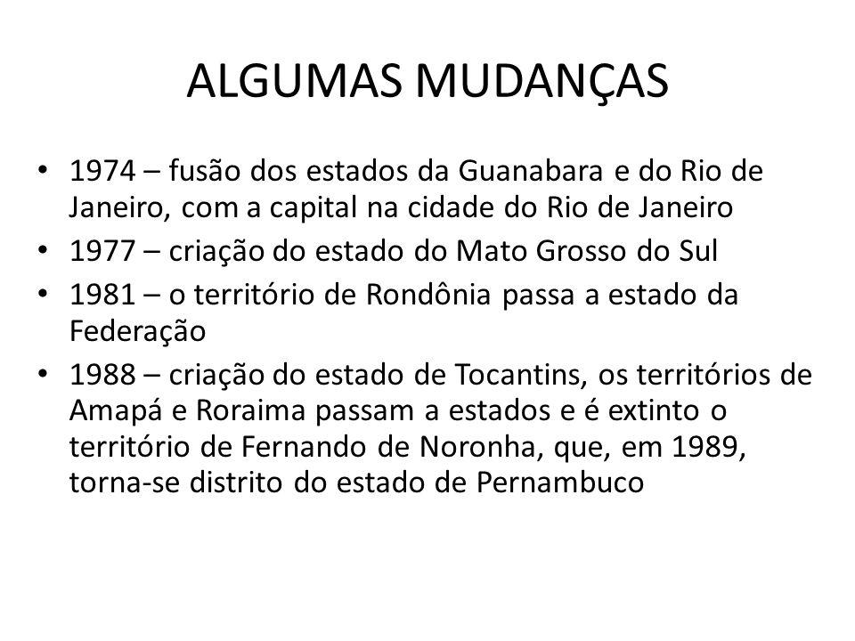 ALGUMAS MUDANÇAS 1974 – fusão dos estados da Guanabara e do Rio de Janeiro, com a capital na cidade do Rio de Janeiro.