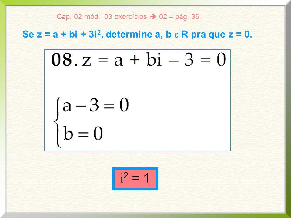i2 = 1 Se z = a + bi + 3i2, determine a, b e R pra que z = 0.